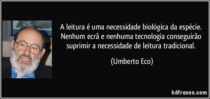 A leitura é uma necessidade biológica da espécie. Nenhum ecrã e nenhuma tecnologia conseguirão suprimir a necessidade de leitura tradicional. (Umberto Eco)