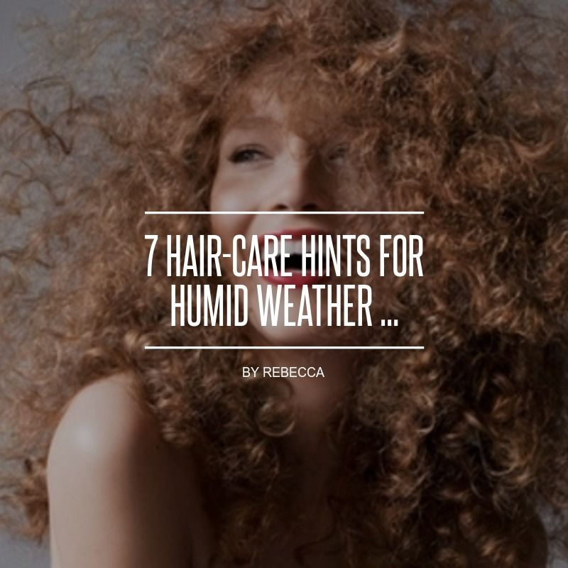 7 #Hair-Care Hints for Humid Weather ...