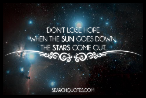 Have Faith In Tomorrow For It Can Bring Better Days: Don't Lose Hope. When The Sun Goes Down, The Stars Come