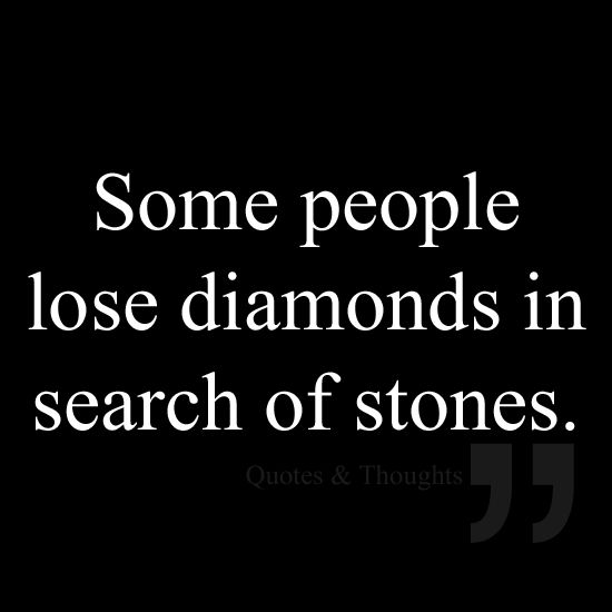 Some People Lose Diamonds In Search Of Stones Words Quotes Life Quotes Inspirational Words