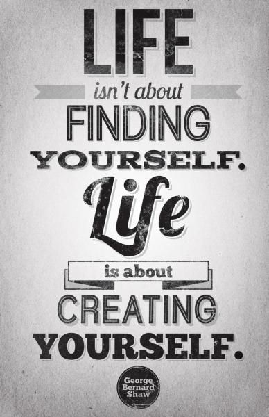 Life isn't about finding yourself, life is about creating yourself. ~George Bernard Shaw  one of my favorite quotes <3