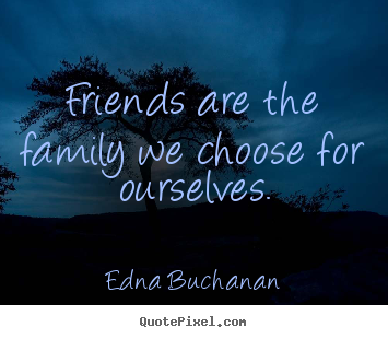 Friends Are Family Quotes Friendship quotes   Friends are the family we choose for ourselves  Friends Are Family Quotes