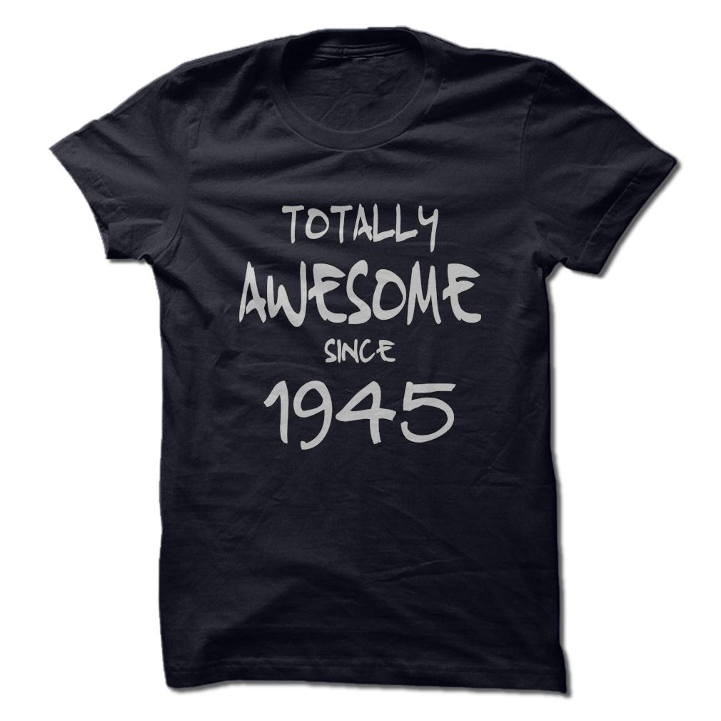 If you were born in 1945 and you are Totally Awesome then heres the perfect t-shirt / hoodie just for you! Ladies and Mens t-shirt available in six colors, hoodies available in 4 colors.