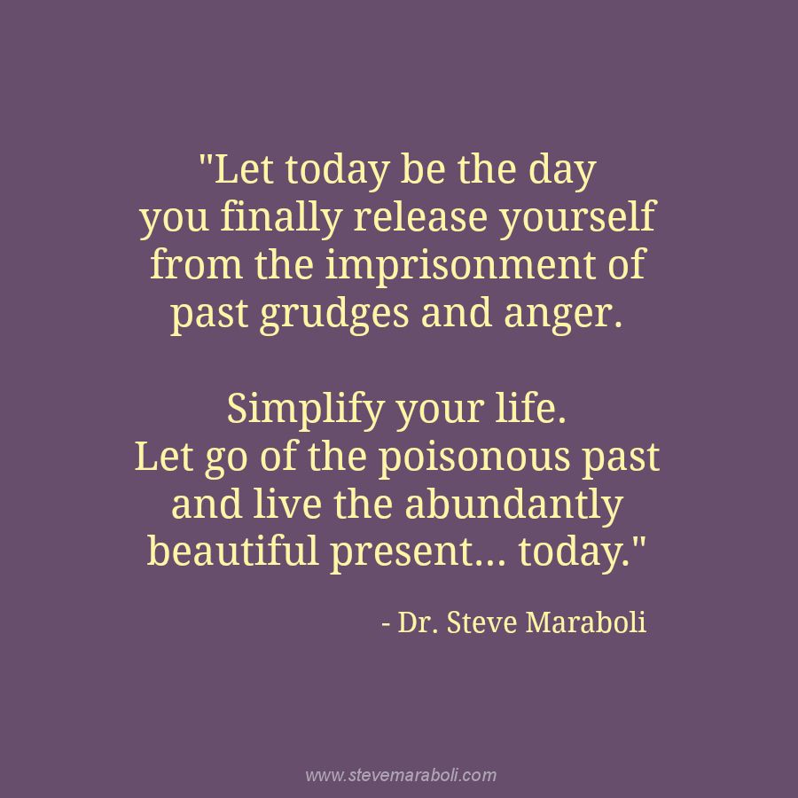 """""""Let today be the day you finally release yourself from the imprisonment of past grudges and anger. Simplify your life. Let go of the poisonous past and live the abundantly beautiful present... today."""" - Steve Maraboli"""