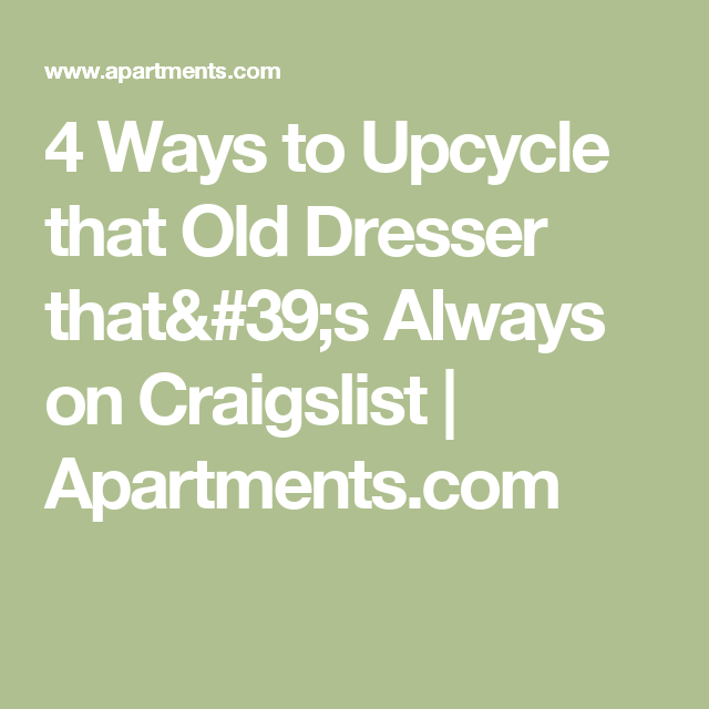 Craigslist Apartments For Rent: 4 Ways To Upcycle That Old Dresser That's Always On