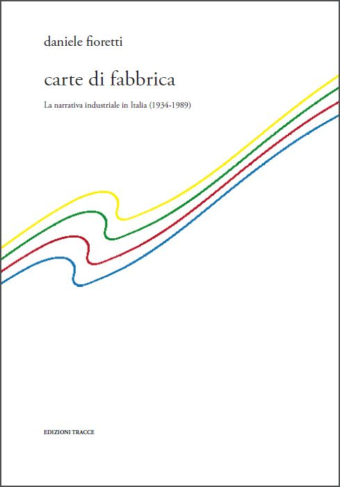 Daniele Fioretti carte di fabbrica La narrativa industriale in Italia (1934-1989)