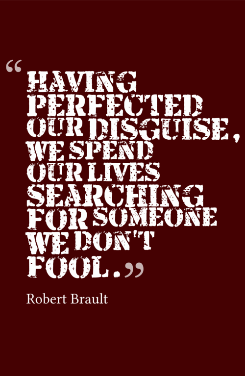 having perfected our disguise, we spend our lives searching for someone we don't fool -robert brault