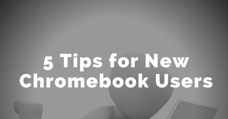 5 Tips for New Chromebook Users Best of 2016