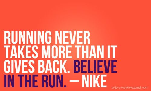 Running never takes more than it gives back. Believe in the run.
