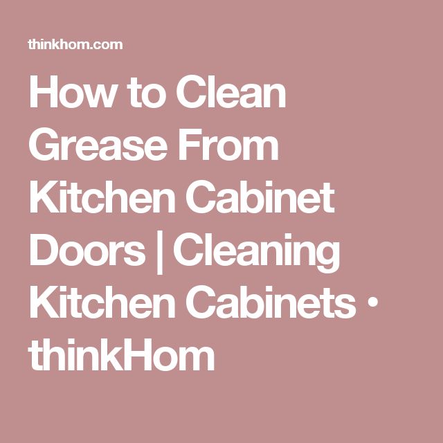 Kitchen Cabinet Cleaning: How To Clean Grease From Kitchen Cabinet Doors