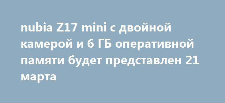 nubia Z17 mini с двойной камерой и 6 ГБ оперативной памяти будет представлен 21 марта http://ilenta.com/news/smartphone/news_15378.html  Компания ZTE планирует представить 21 марта новый смартфон под брендом nubia. ***