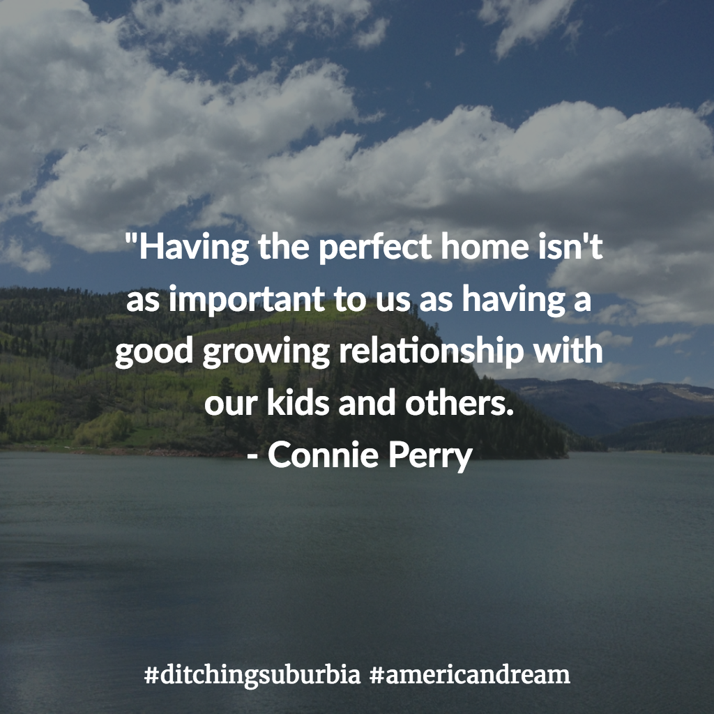 """""""Having the perfect home isn't as important to us as having a good growing relationship with our kids and others. - Connie Perry"""