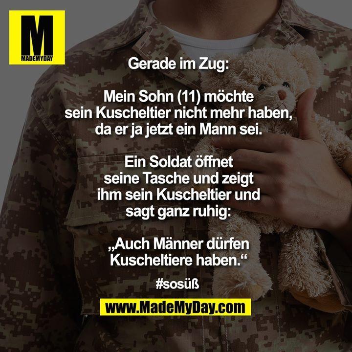 """Gerade im Zug: Mein Sohn (11) möchte sein Kuscheltier nicht mehr haben, da er ja jetzt ein Mann sei. Ein Soldat öffnet seine Tasche und zeigt ihm sein Kuscheltier und sagt ganz ruhig: """"Auch Männer dürfen Kuscheltiere haben."""" #sosüß #dürfen"""