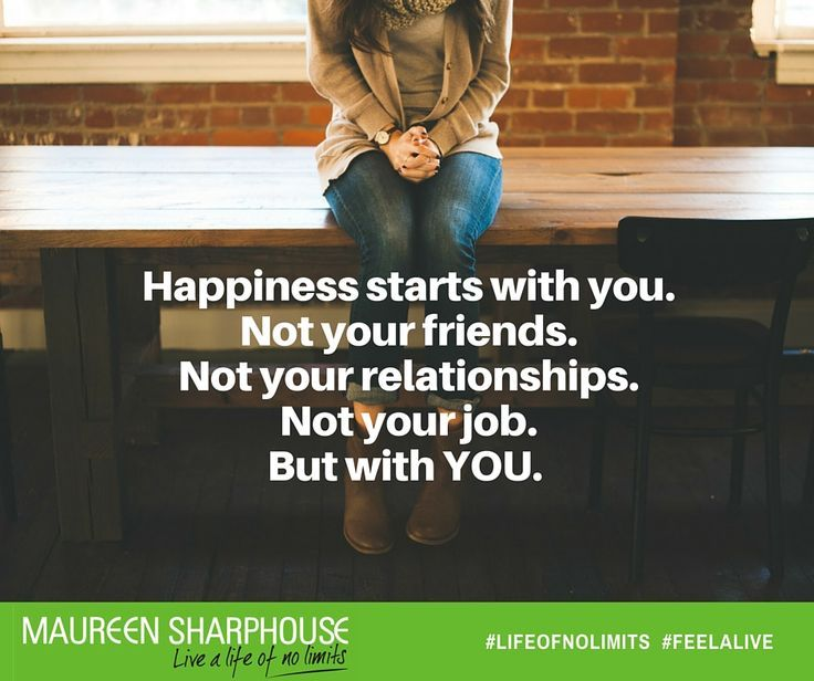 Happiness starts with you. Not your friends. Not your ...