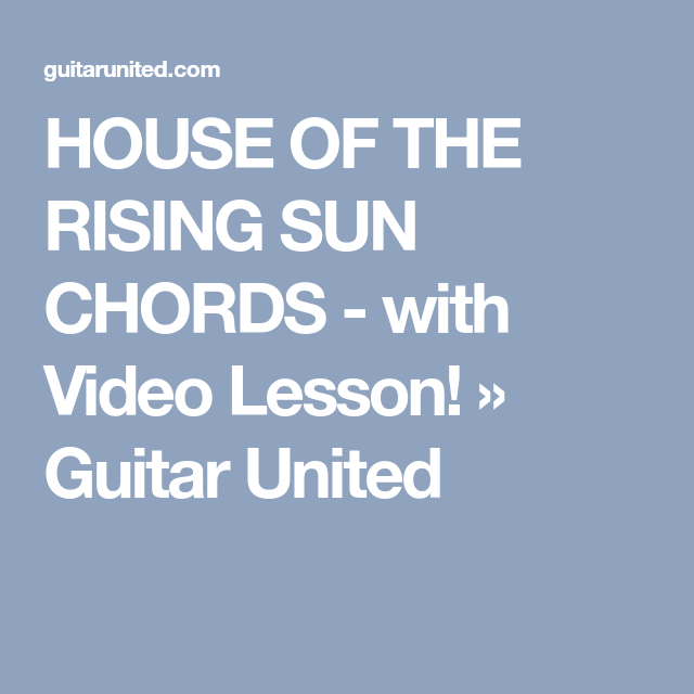 HOUSE OF THE RISING SUN CHORDS - with Video Lesson! » Guitar United ...