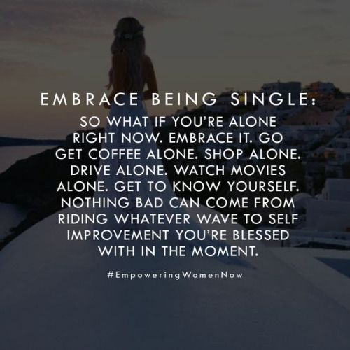 Embrace Being Single So What If You Re Alone Right Now Embrace It Www Relationshipsreality Com Words Inspirational Quotes Quotes