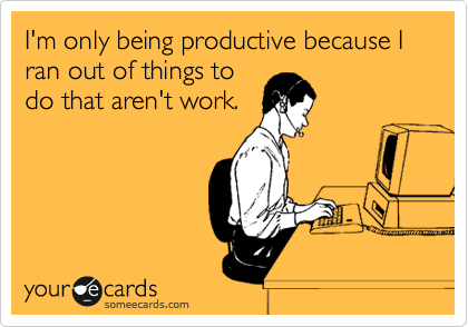I M Only Being Productive Because I Ran Out Of Things To Do That Aren T Work Ecards Funny Work Humor Bones Funny