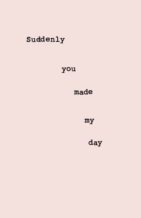 Suddenly you made my day
