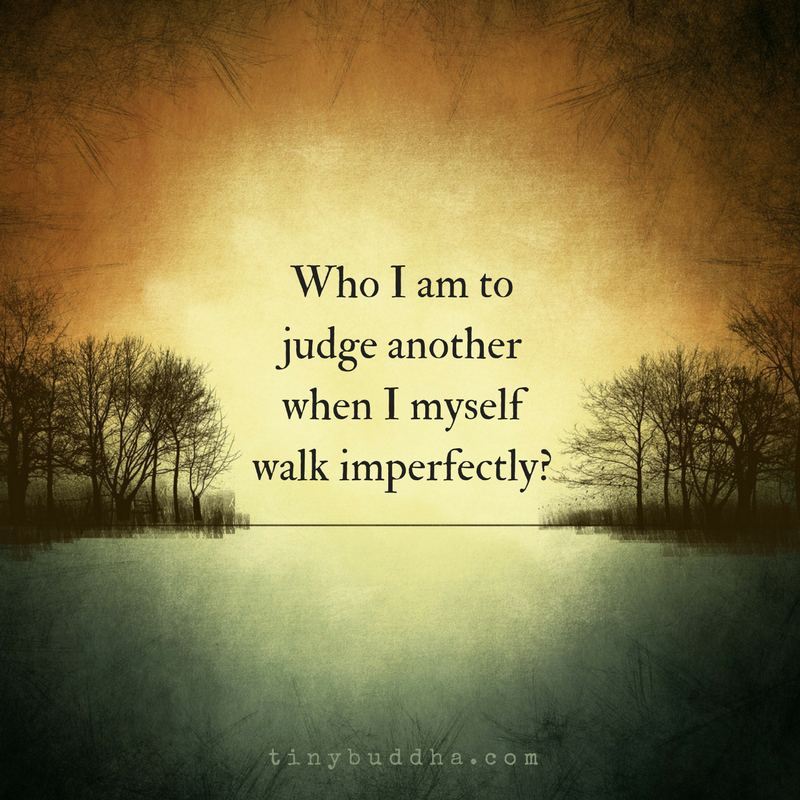 Who Am I To Judge Another When I Myself Walk Imperfectly Quotes