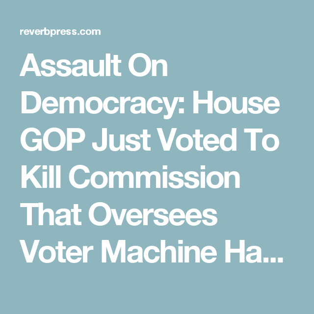 Assault On Democracy: House GOP Just Voted To Kill Commission That Oversees Voter Machine Hacking