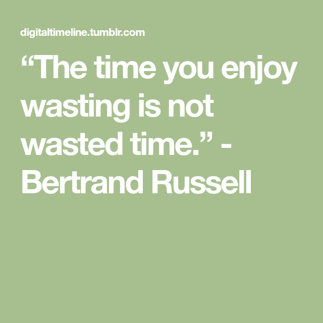 The Time You Enjoy Wasting Is Not Wasted Time Bertrand Russell Enjoyment Bertrand Waste