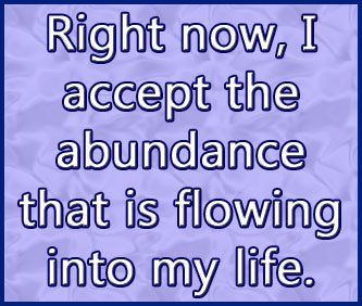 """Right now, I accept the abundance that is flowing into my life."" 