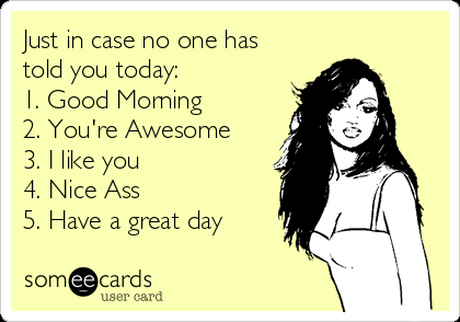 Just in case no one has told you today: 1. Good Morning 2. You're Awesome 3. I like you 4. Nice Ass 5. Have a great day
