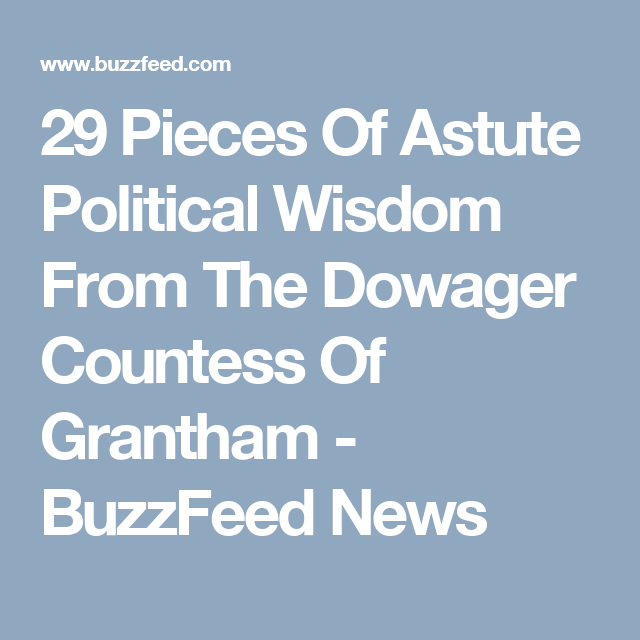 29 Pieces Of Astute Political Wisdom From The Dowager Countess Of Grantham - BuzzFeed News