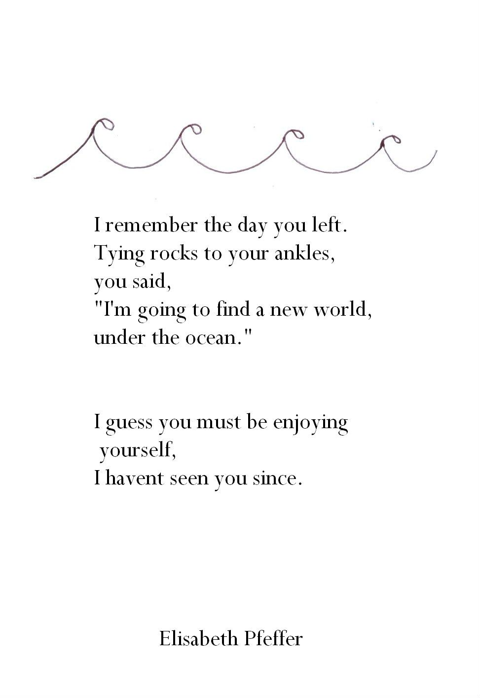 I Remember The Day You Left Tying Rocks To Your Ankles You Said I Am Going To Find A New World Under Teh Ocean I Guess You Must B Words Quotes