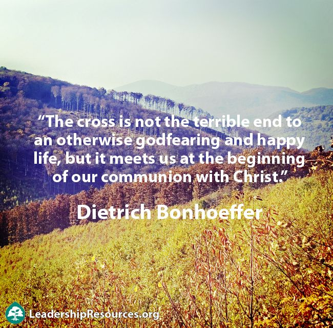 """""""The cross is not the terrible end to an otherwise godfearing and happy life, but it meets us at the beginning of our communion with Christ."""" ― Dietrich Bonhoeffer"""
