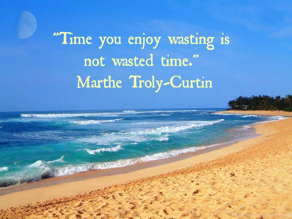 Time You Enjoy Wasting Is Not Wasted Time Marthe Troly Curtin Enjoyment Summertime Outdoor