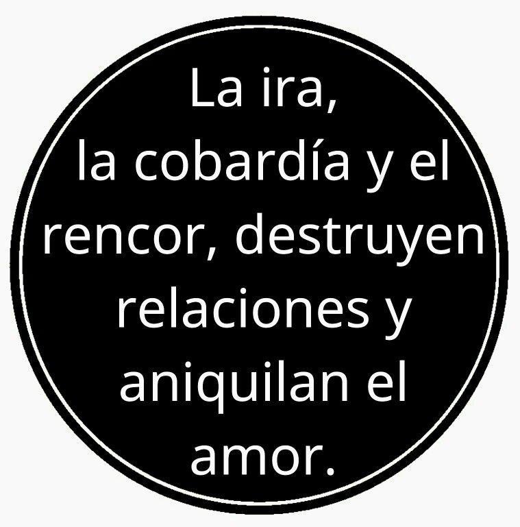 La ira, la cobardía y el rencor destruyen relaciones y aniquilan el amor.