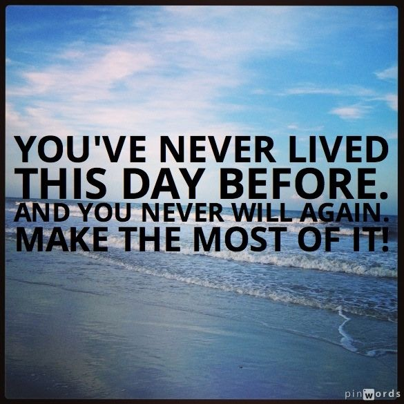 youve never lived this day before good inspirational quotes make