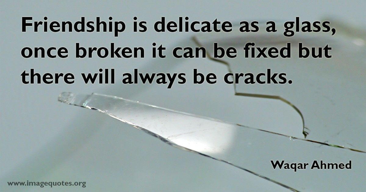 Friendship Is Delicate As A Glass Once Broken It Can Be Fixed But