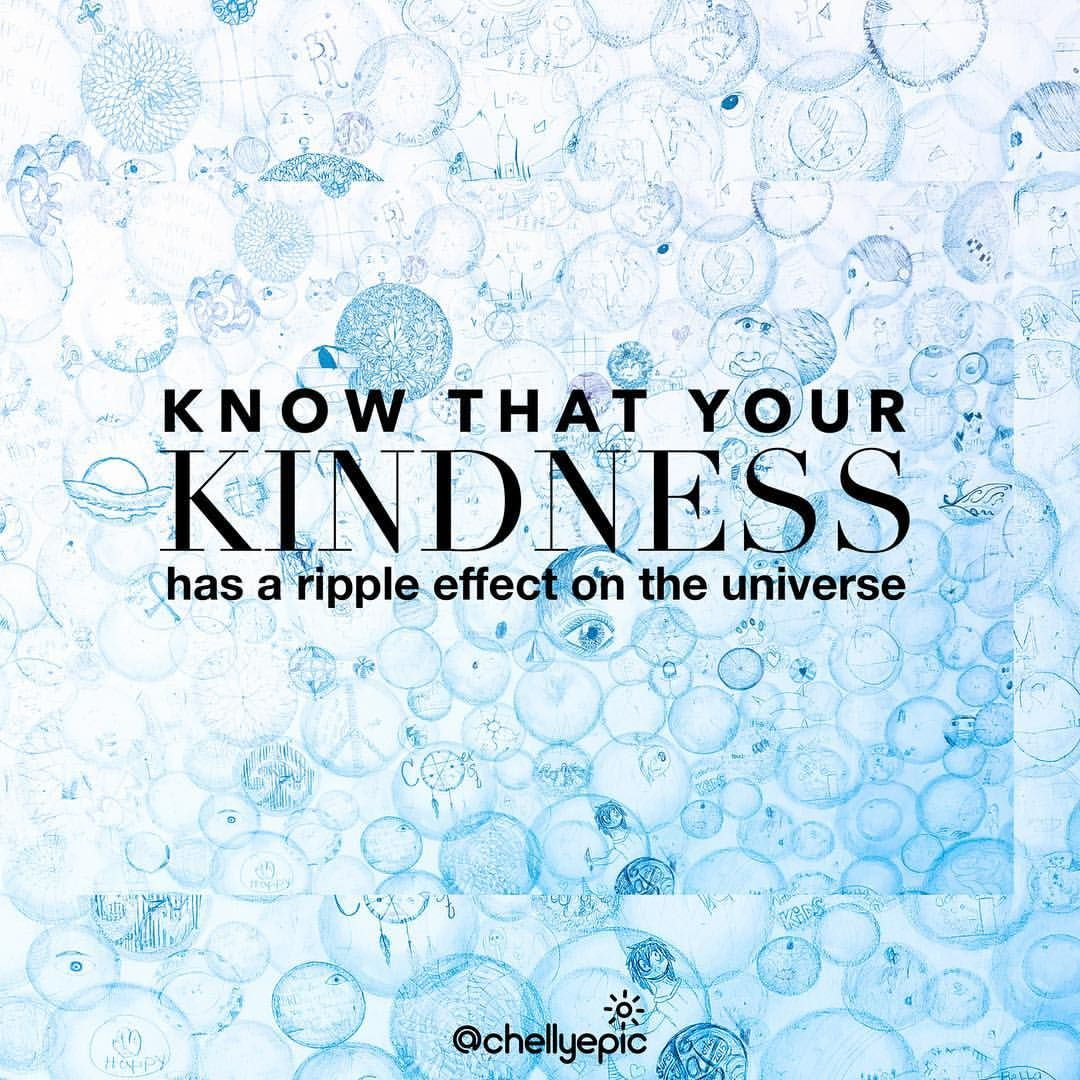 Your Kindness Has A Ripple Effect On The Universe Chellyepic