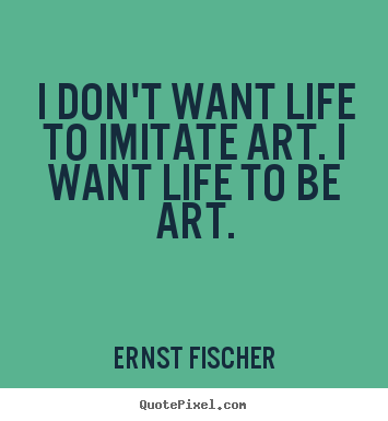Artist Quotes About Art | ... imitate art. i want life to be art ...