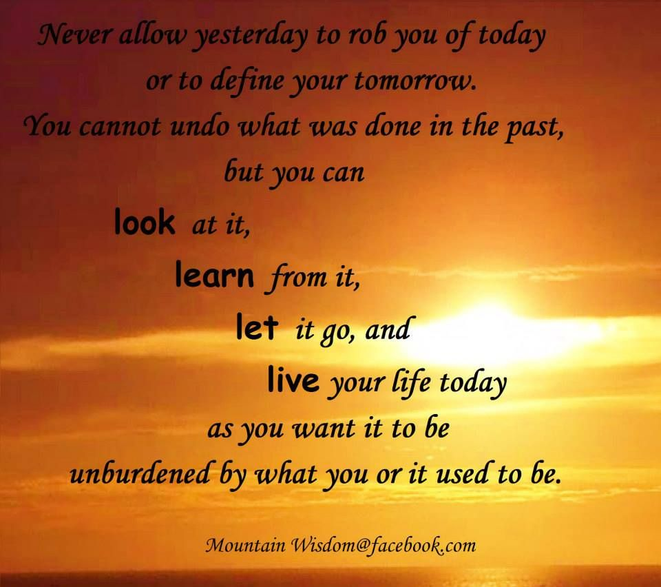 You cannot undo what was done in the past, but you can look at it, learn from it, let it go, and live your life today as you want it to be unburdened by what you or it used to be.