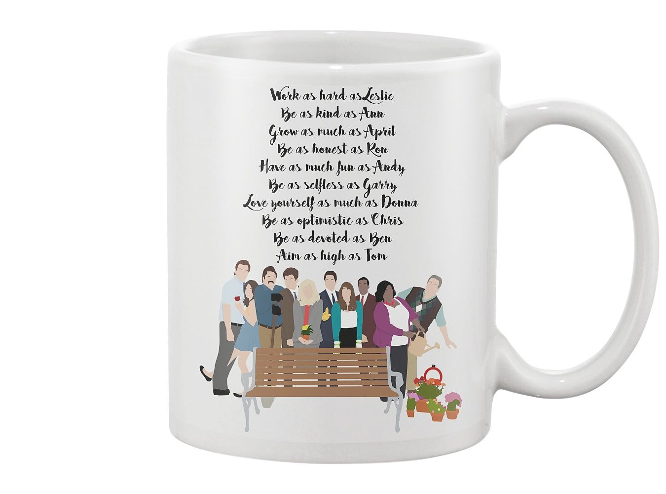 "Parks and Recreation Mug ""Work as Hard as Leslie, Be as Kind as Ann, Grow as Much as April, Be as Honest as Ron, Have as Much Fun as Andy, Be as Selfless as Garry, Love yourself as much as Donna, Be as optimistic as Chris, Be as devoted as Ben, Aim as High as Tom"""