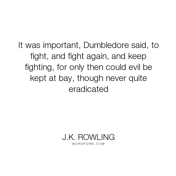 "J.K. Rowling - ""It was important, Dumbledore said, to fight, and fight again, and keep fighting,..."". dumbledore, evil, fight"