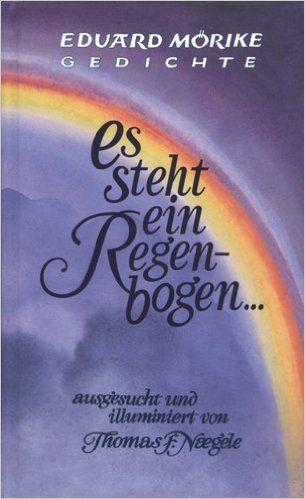 Eduard Morike Gedichte: Es steht ein Regenbogen - Gedichte: Ausgesucht und illuminiert von Thomas F. Naegele (2004)  (Eng: Eduard Morike Poems: A Rainbow Stands: Selected and Ilustrated by Thomas F. Naegele (2004).