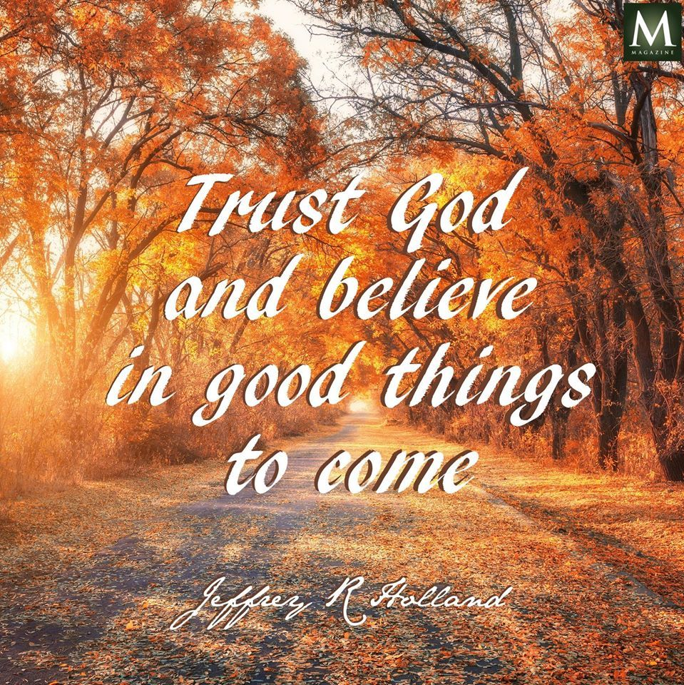 "Elder Holland Good Things To Come Quote: ""Trust God And Believe In Good Things To Come."""