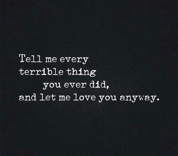 Tell me every terrible thing you ever done and I will love you anyway -God