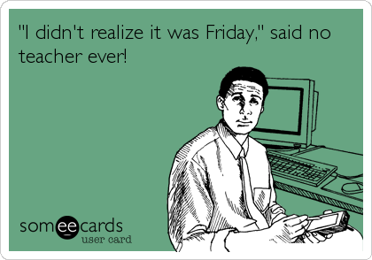 Image result for friday's are the best said every teacher ever