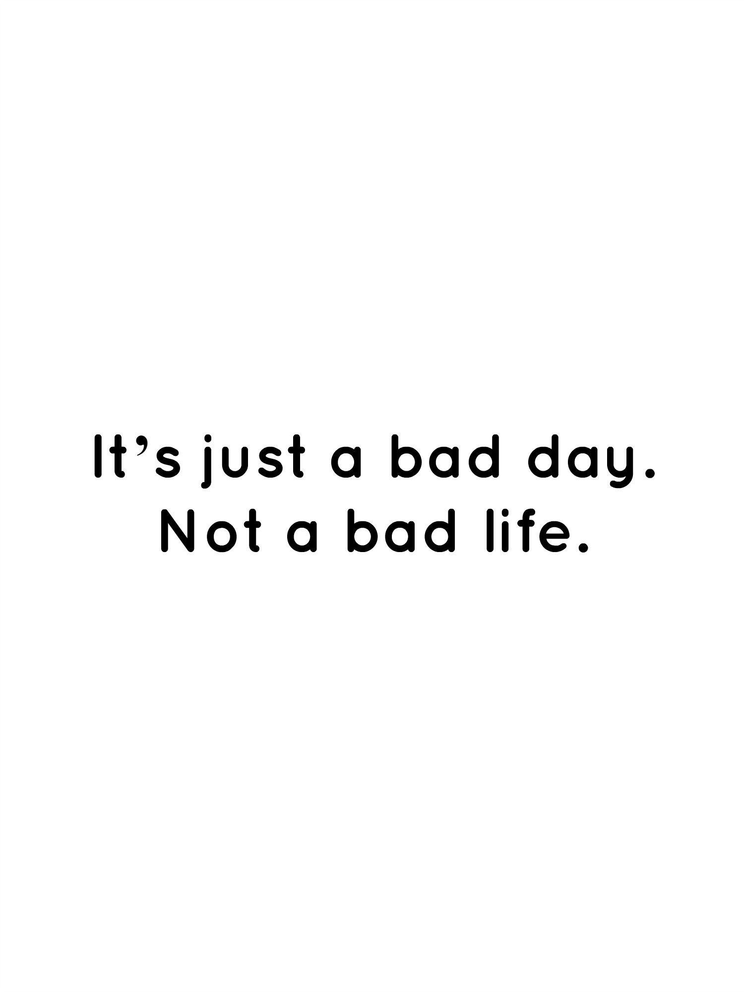 It S Just A Bad Day Not A Bad Life