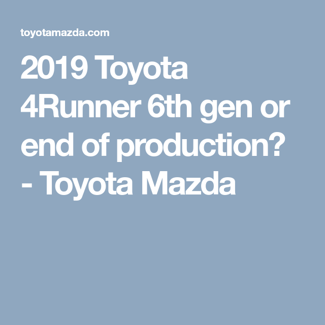 2019 Toyota 4Runner 6th gen or end of production? - Toyota