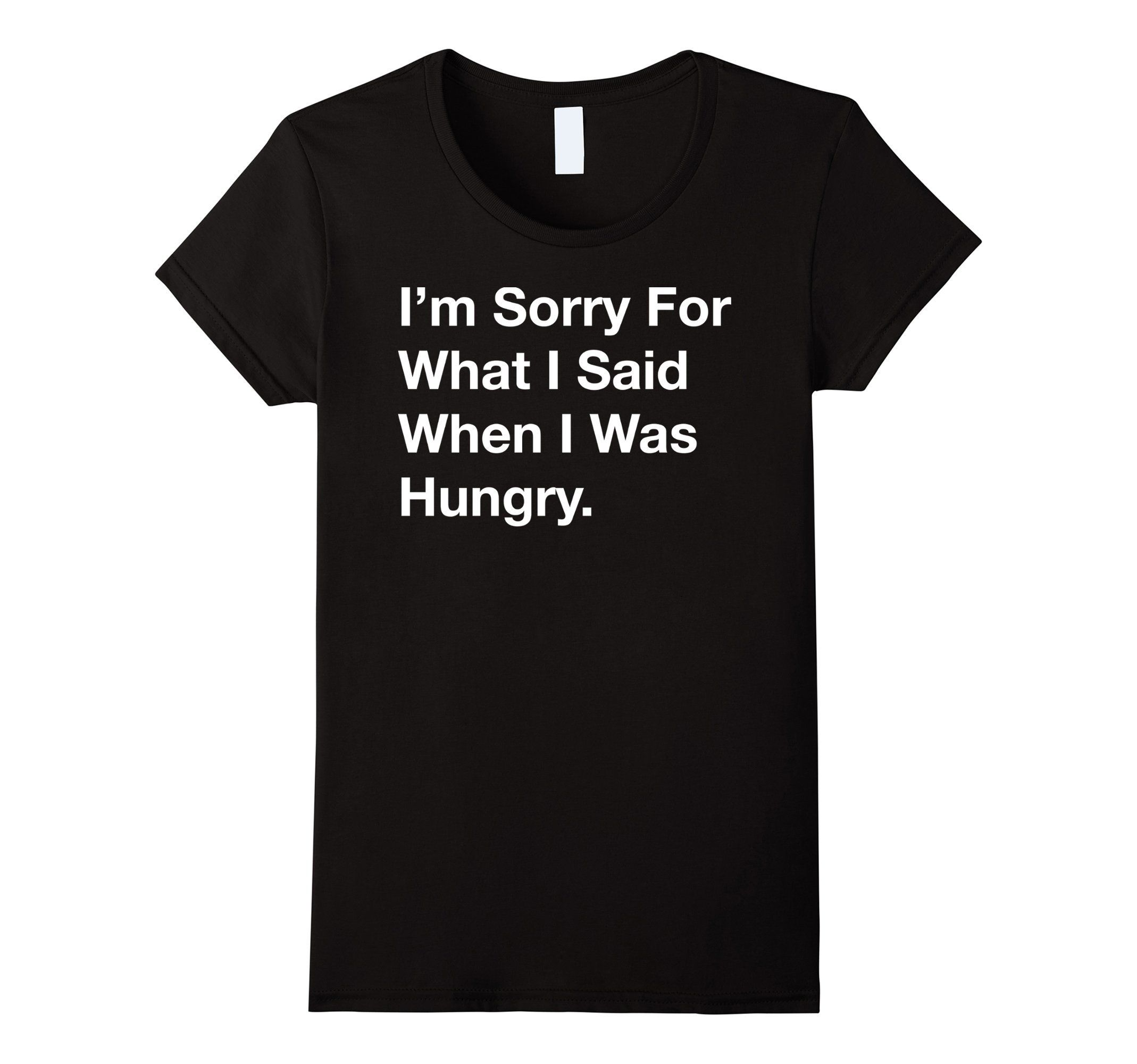 Amazon.com: Funny T-shirt - I'm Sorry For What I Said When I Was Hungry: Clothing