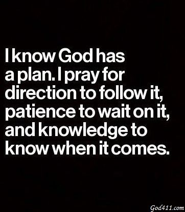 I Know God Has A Plan I Pray For Direction To Follow It Patience