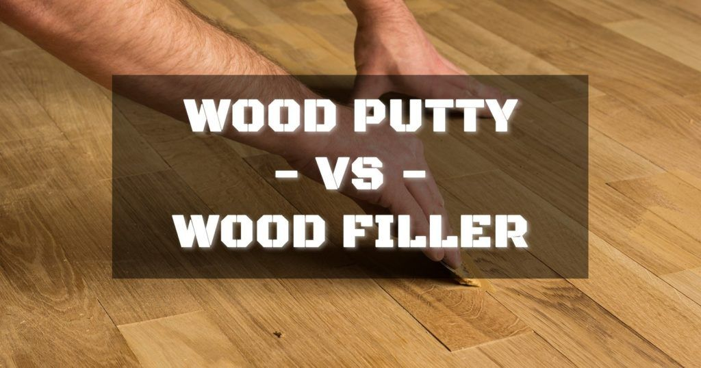 Difference Between Wood Putty And Wood Filler Wood Putty Wood Filler Wood Repair