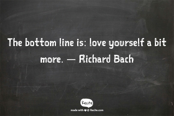 The bottom line is: love yourself a bit more. — Richard Bach