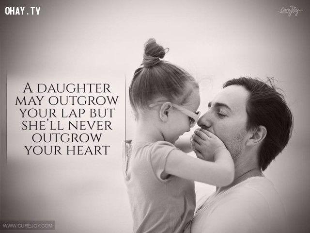 6. Con gái có thể lớn nhanh trong lòng cha nhưng sẽ không bao giờ lớn trong trái tim của Người.